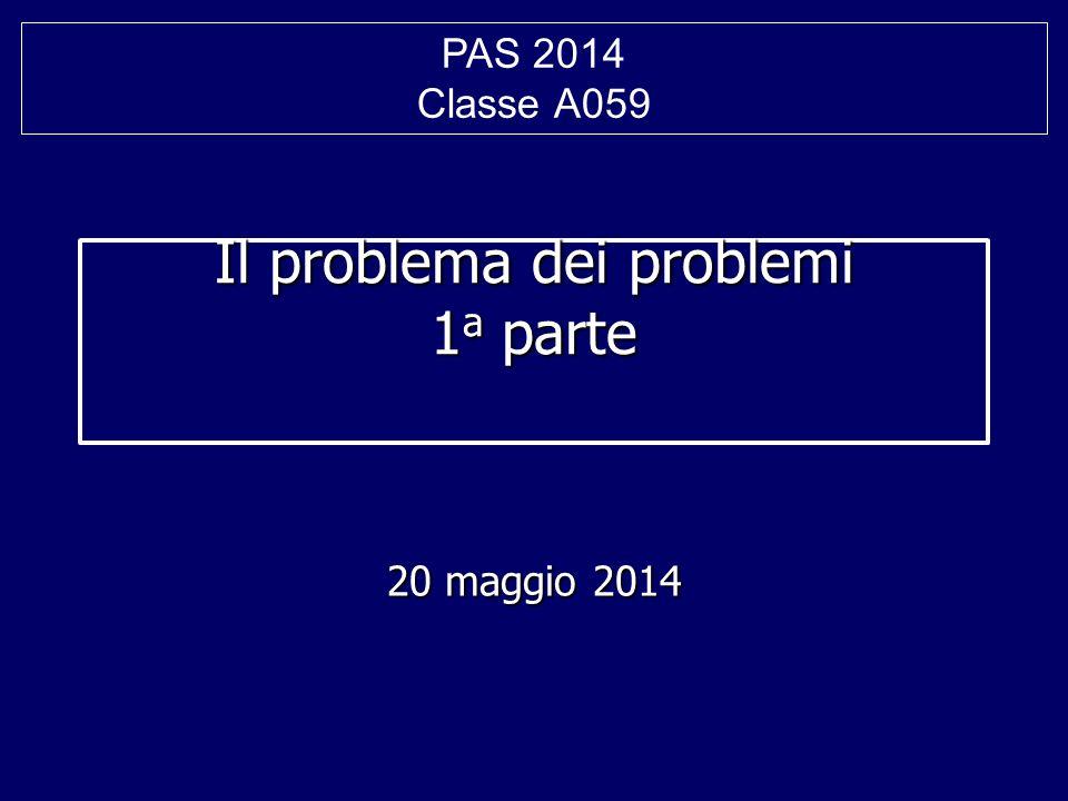Il problema dei problemi 1 a parte 20 maggio 2014 PAS 2014 Classe A059