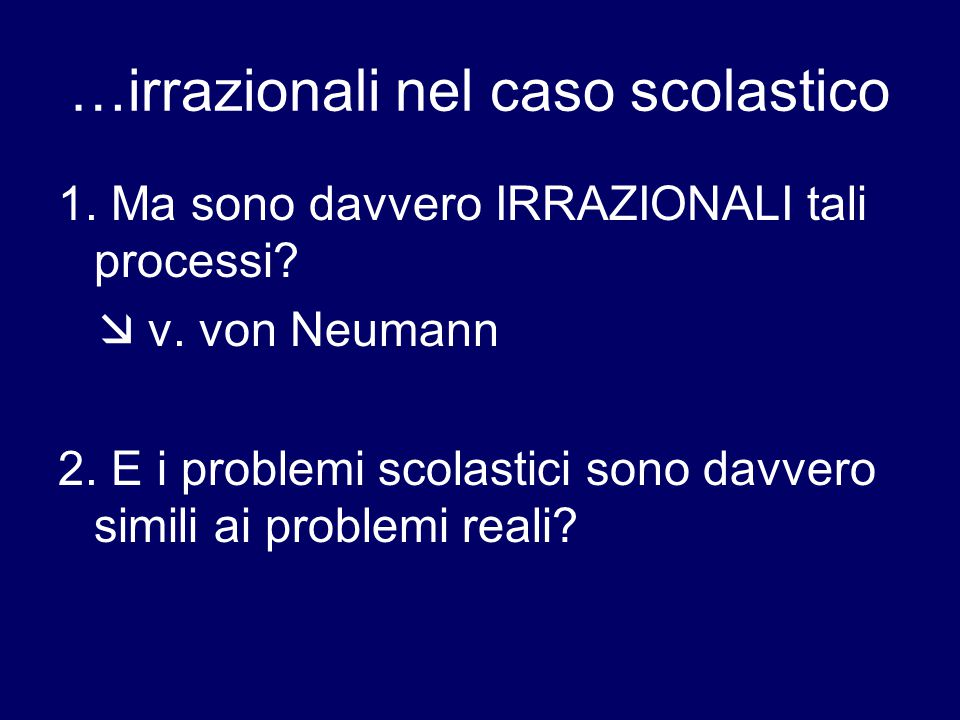 …irrazionali nel caso scolastico 1. Ma sono davvero IRRAZIONALI tali processi?  v. von Neumann 2. E i problemi scolastici sono davvero simili ai prob