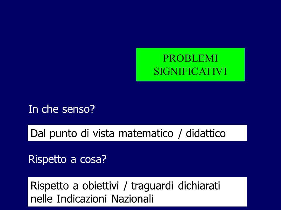 PROBLEMI SIGNIFICATIVI PROBLEMI SIGNIFICATIVI In che senso? Rispetto a cosa? Dal punto di vista matematico / didattico Rispetto a obiettivi / traguard