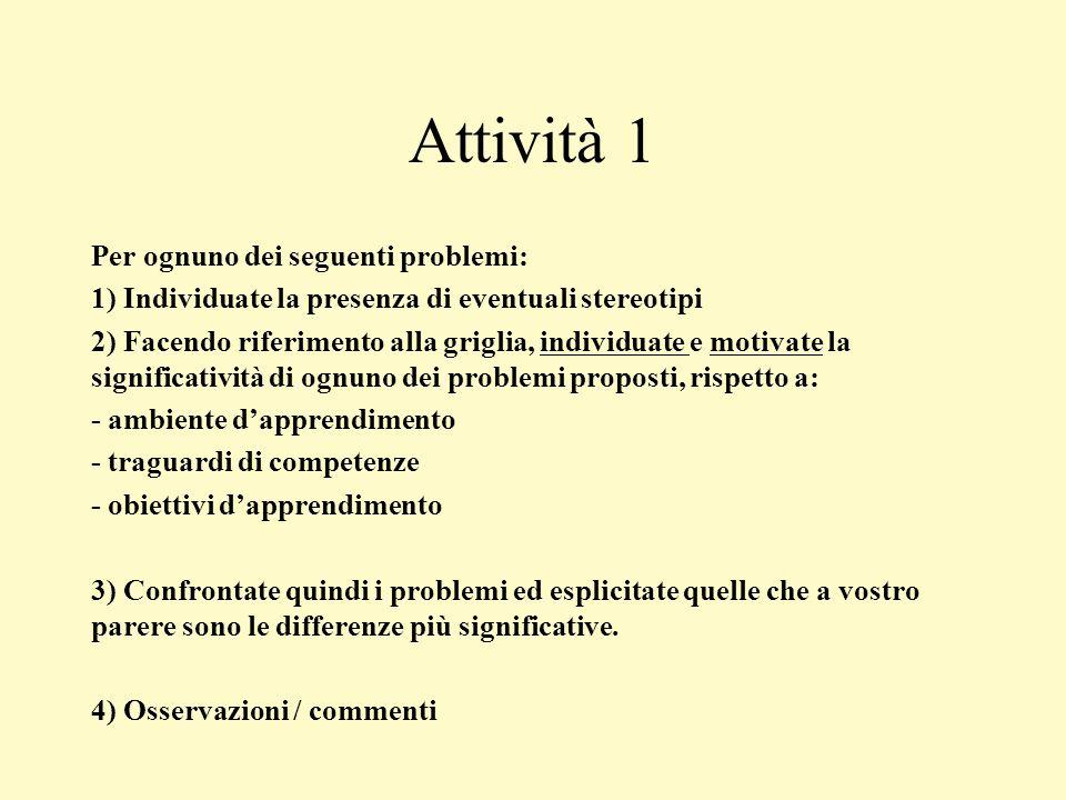 Attività 1 Per ognuno dei seguenti problemi: 1) Individuate la presenza di eventuali stereotipi 2) Facendo riferimento alla griglia, individuate e mot
