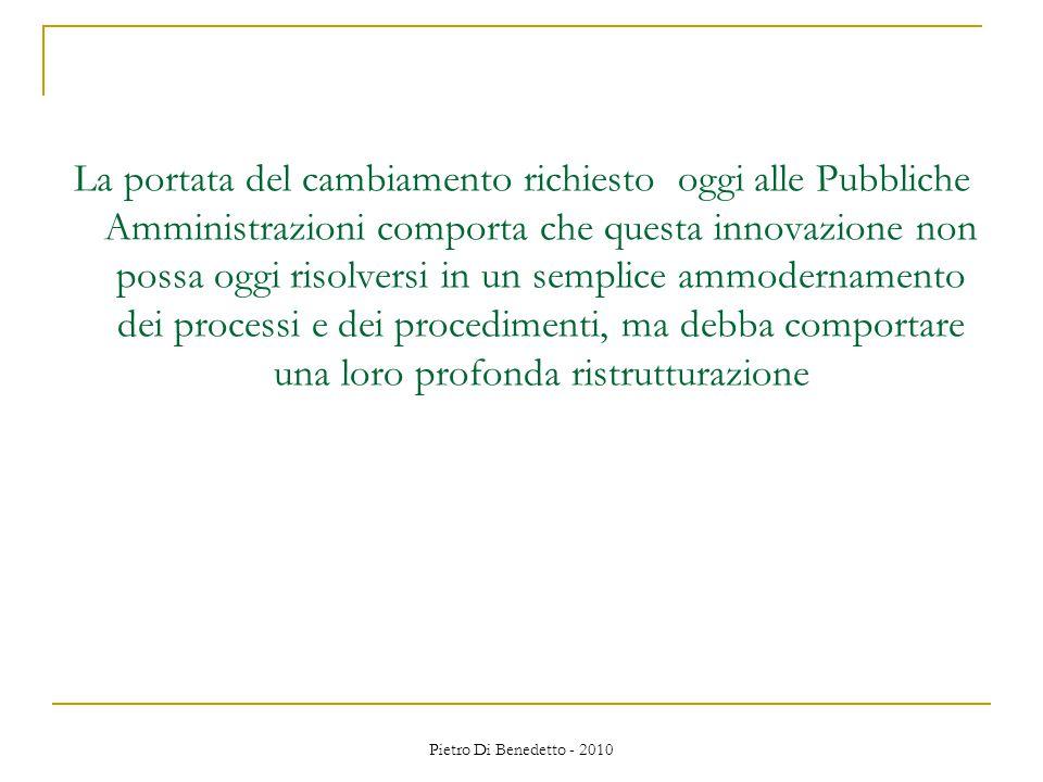 Pietro Di Benedetto - 2010 La portata del cambiamento richiesto oggi alle Pubbliche Amministrazioni comporta che questa innovazione non possa oggi risolversi in un semplice ammodernamento dei processi e dei procedimenti, ma debba comportare una loro profonda ristrutturazione