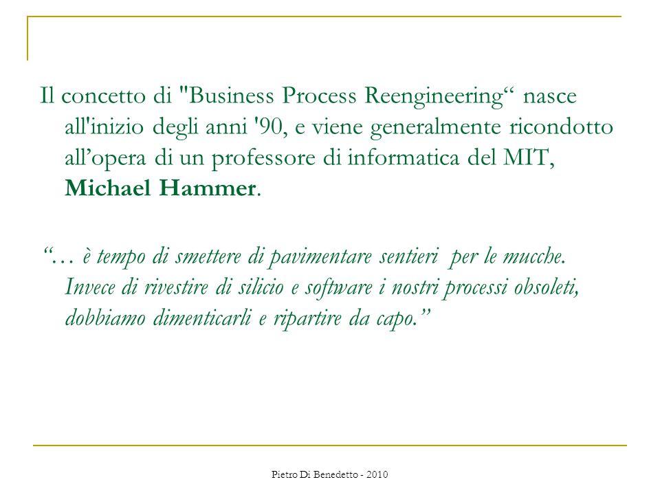 Pietro Di Benedetto - 2010 Il concetto di Business Process Reengineering nasce all inizio degli anni 90, e viene generalmente ricondotto all'opera di un professore di informatica del MIT, Michael Hammer.