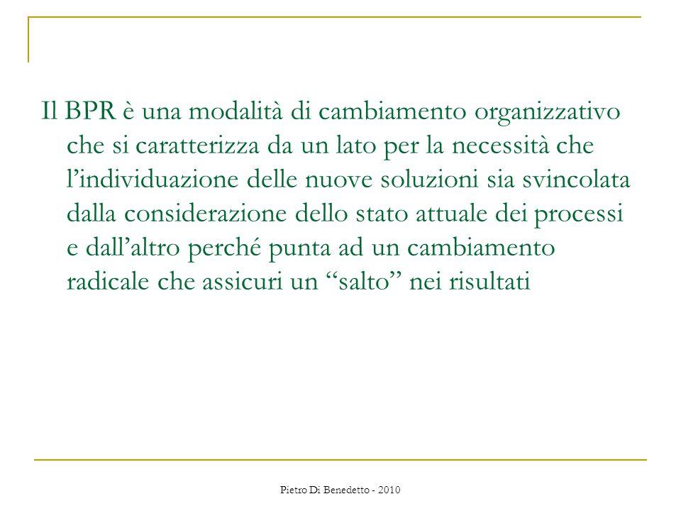 Pietro Di Benedetto - 2010 Il BPR è una modalità di cambiamento organizzativo che si caratterizza da un lato per la necessità che l'individuazione delle nuove soluzioni sia svincolata dalla considerazione dello stato attuale dei processi e dall'altro perché punta ad un cambiamento radicale che assicuri un salto nei risultati