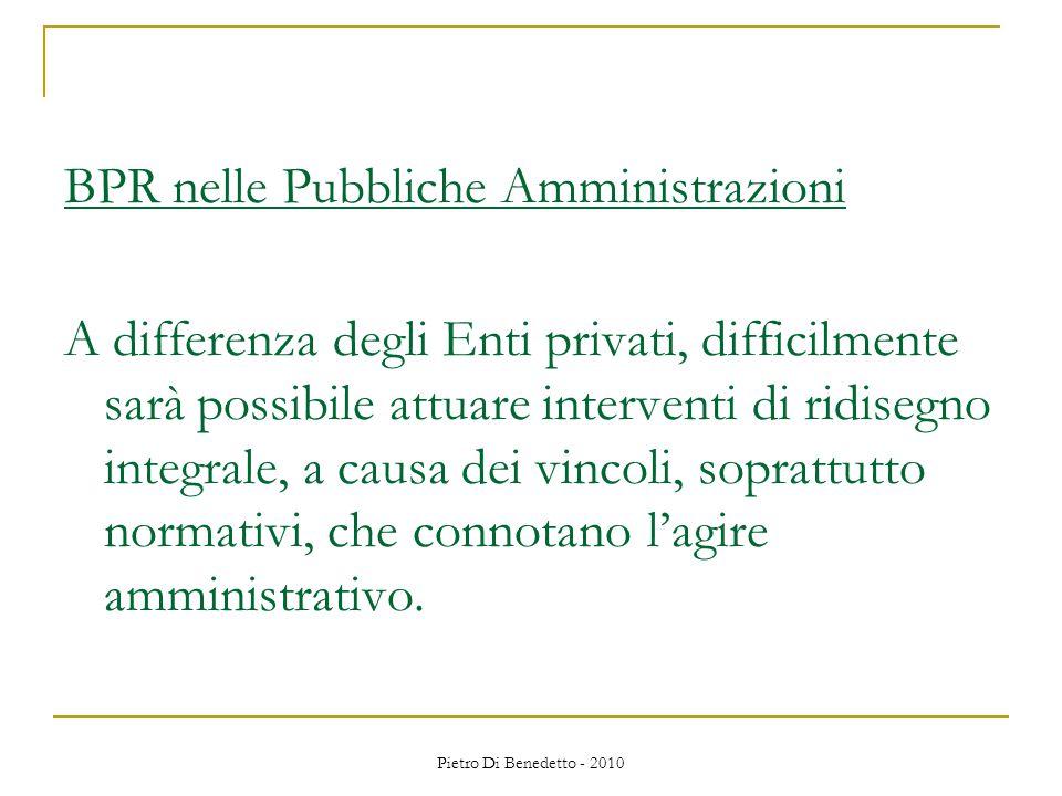 Pietro Di Benedetto - 2010 BPR nelle Pubbliche Amministrazioni A differenza degli Enti privati, difficilmente sarà possibile attuare interventi di ridisegno integrale, a causa dei vincoli, soprattutto normativi, che connotano l'agire amministrativo.