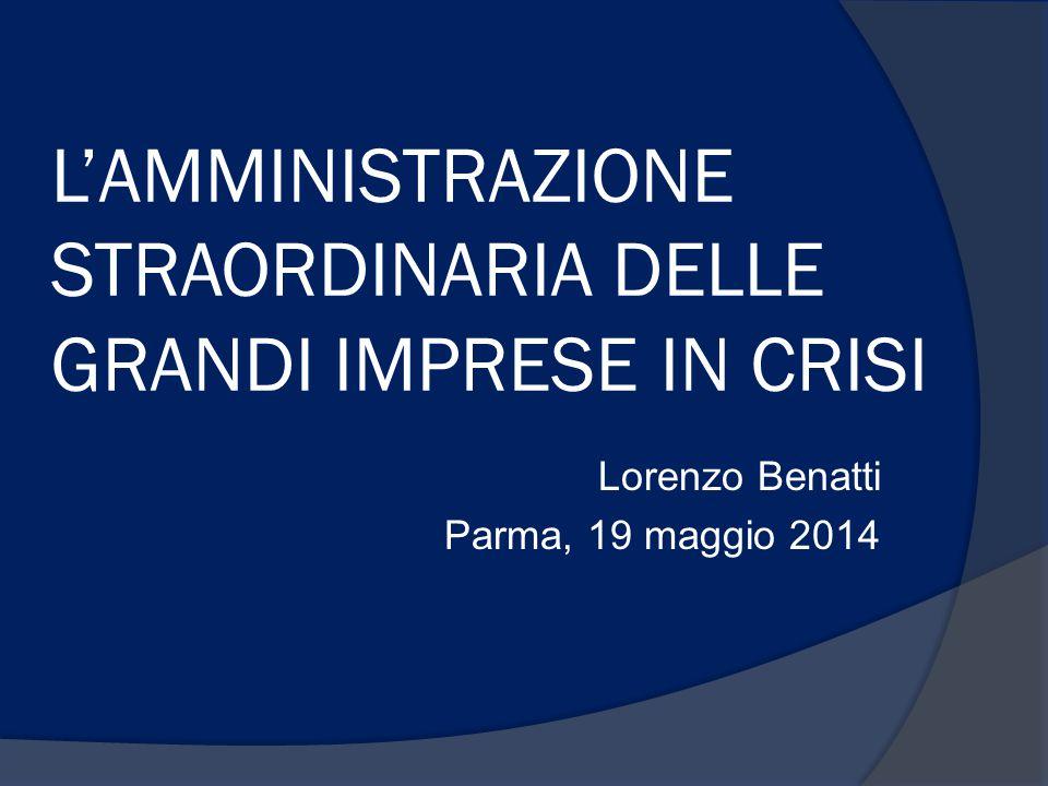 L'AMMINISTRAZIONE STRAORDINARIA DELLE GRANDI IMPRESE IN CRISI Lorenzo Benatti Parma, 19 maggio 2014