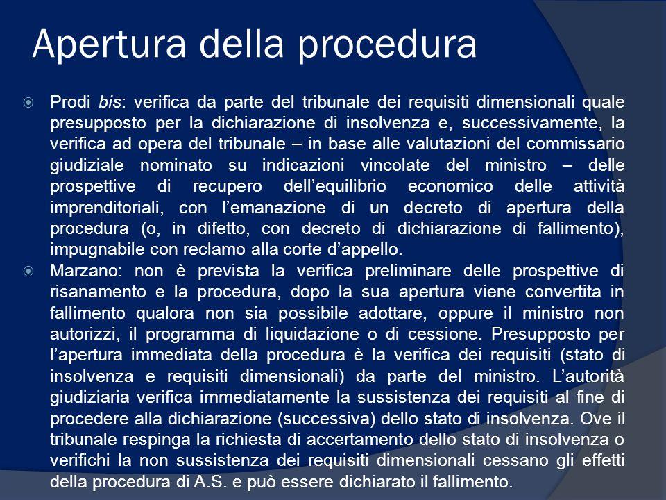 Apertura della procedura  Prodi bis: verifica da parte del tribunale dei requisiti dimensionali quale presupposto per la dichiarazione di insolvenza e, successivamente, la verifica ad opera del tribunale – in base alle valutazioni del commissario giudiziale nominato su indicazioni vincolate del ministro – delle prospettive di recupero dell'equilibrio economico delle attività imprenditoriali, con l'emanazione di un decreto di apertura della procedura (o, in difetto, con decreto di dichiarazione di fallimento), impugnabile con reclamo alla corte d'appello.