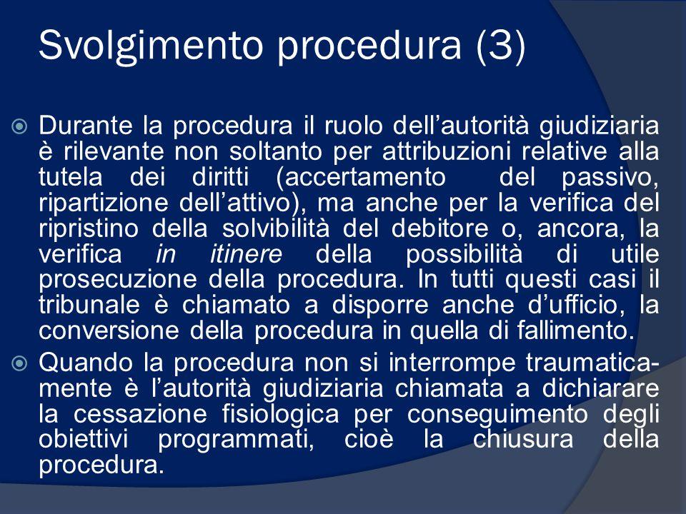 Svolgimento procedura (3)  Durante la procedura il ruolo dell'autorità giudiziaria è rilevante non soltanto per attribuzioni relative alla tutela dei diritti (accertamento del passivo, ripartizione dell'attivo), ma anche per la verifica del ripristino della solvibilità del debitore o, ancora, la verifica in itinere della possibilità di utile prosecuzione della procedura.