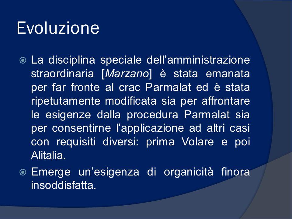 Evoluzione  La disciplina speciale dell'amministrazione straordinaria [Marzano] è stata emanata per far fronte al crac Parmalat ed è stata ripetutamente modificata sia per affrontare le esigenze dalla procedura Parmalat sia per consentirne l'applicazione ad altri casi con requisiti diversi: prima Volare e poi Alitalia.