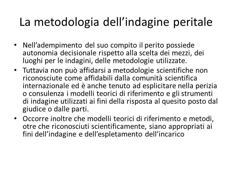 La metodologia dell'indagine peritale Nell'adempimento del suo compito il perito possiede autonomia decisionale rispetto alla scelta dei mezzi, dei luoghi per le indagini, delle metodologie utilizzate.