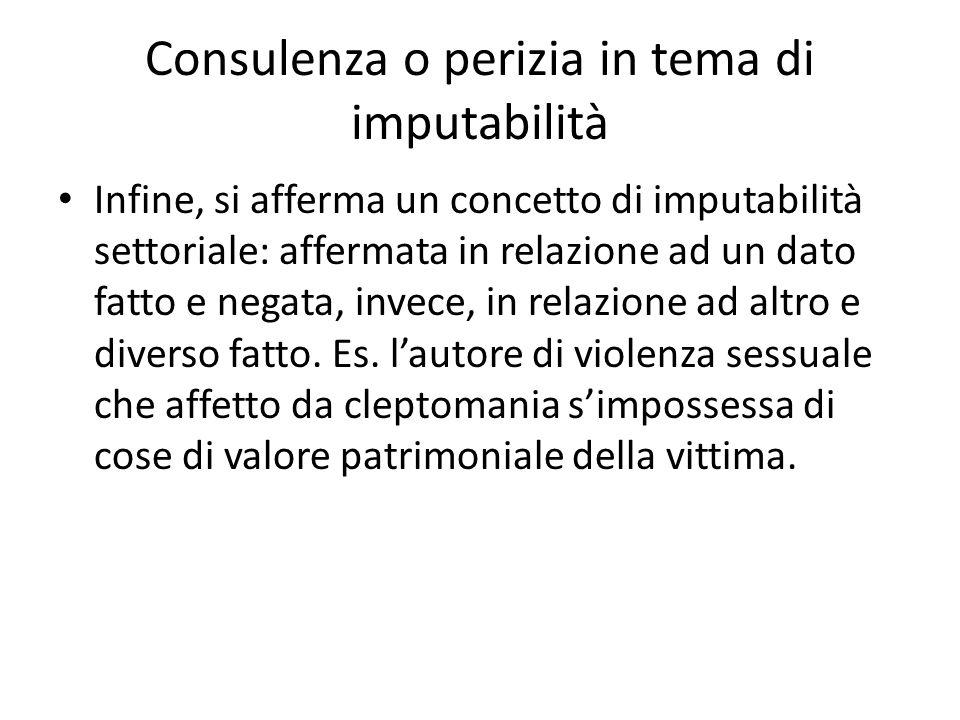 Consulenza o perizia in tema di imputabilità Infine, si afferma un concetto di imputabilità settoriale: affermata in relazione ad un dato fatto e negata, invece, in relazione ad altro e diverso fatto.