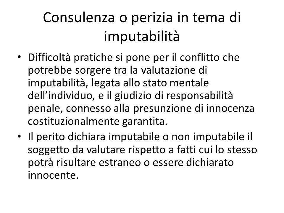 Consulenza o perizia in tema di imputabilità Difficoltà pratiche si pone per il conflitto che potrebbe sorgere tra la valutazione di imputabilità, legata allo stato mentale dell'individuo, e il giudizio di responsabilità penale, connesso alla presunzione di innocenza costituzionalmente garantita.
