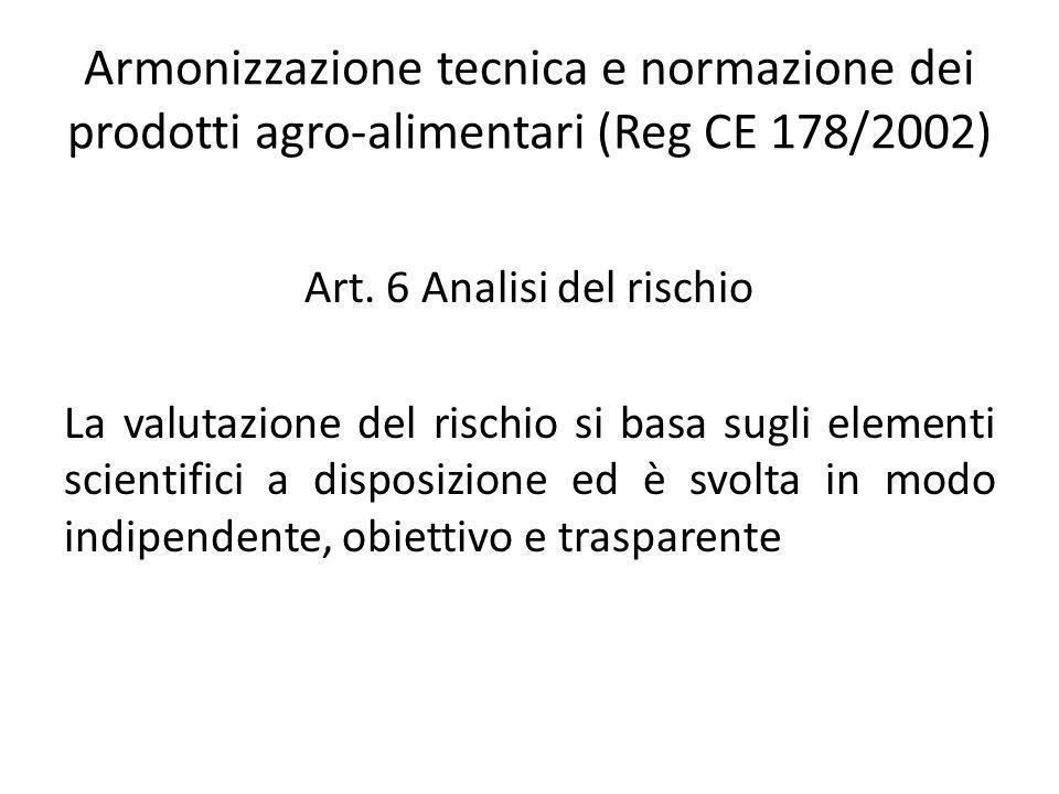 Armonizzazione tecnica e normazione dei prodotti agro-alimentari (Reg CE 178/2002) Art. 6 Analisi del rischio La valutazione del rischio si basa sugli