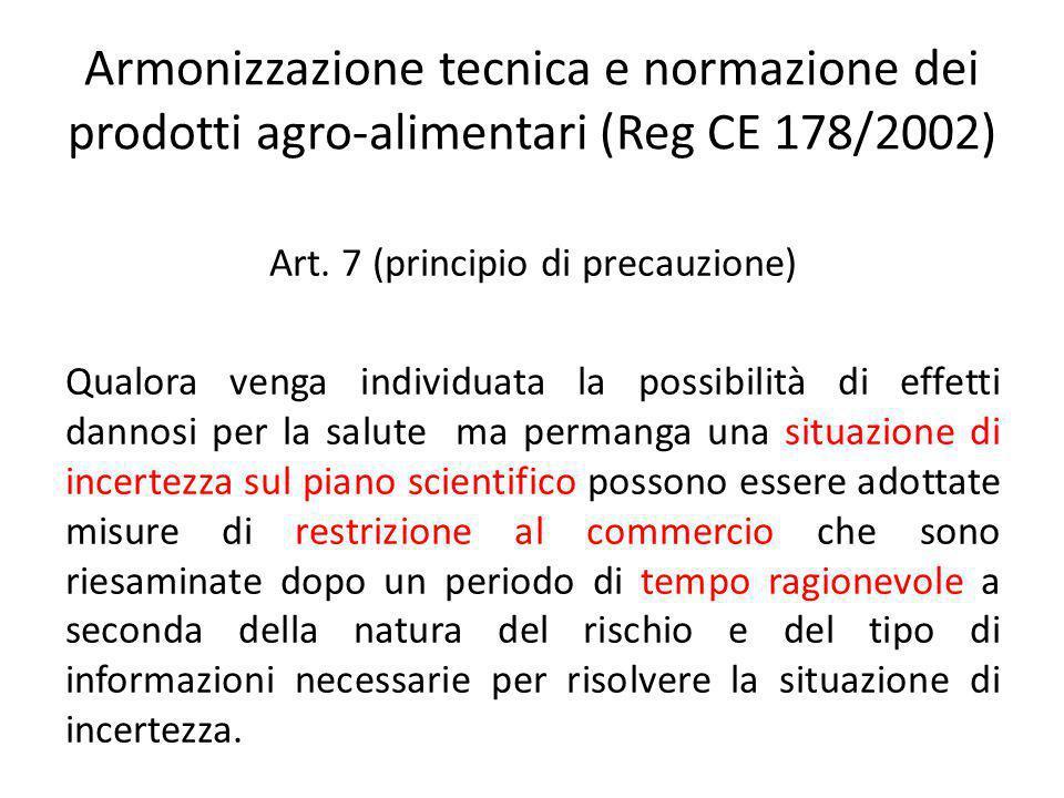 Armonizzazione tecnica e normazione dei prodotti agro-alimentari (Reg CE 178/2002) Art. 7 (principio di precauzione) Qualora venga individuata la poss