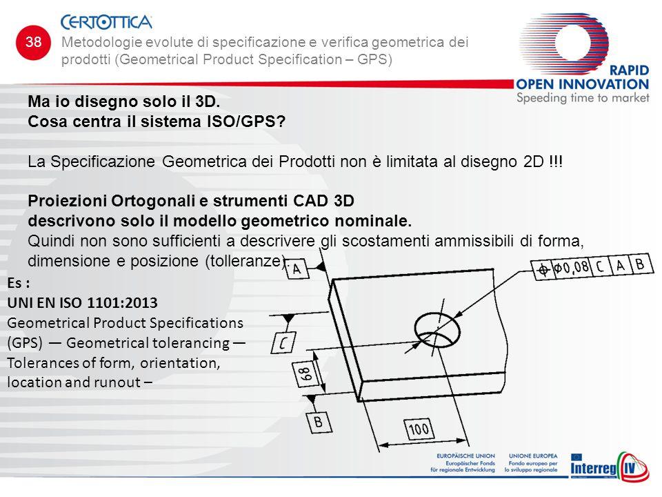 Ma io disegno solo il 3D. Cosa centra il sistema ISO/GPS? La Specificazione Geometrica dei Prodotti non è limitata al disegno 2D !!! Proiezioni Ortogo