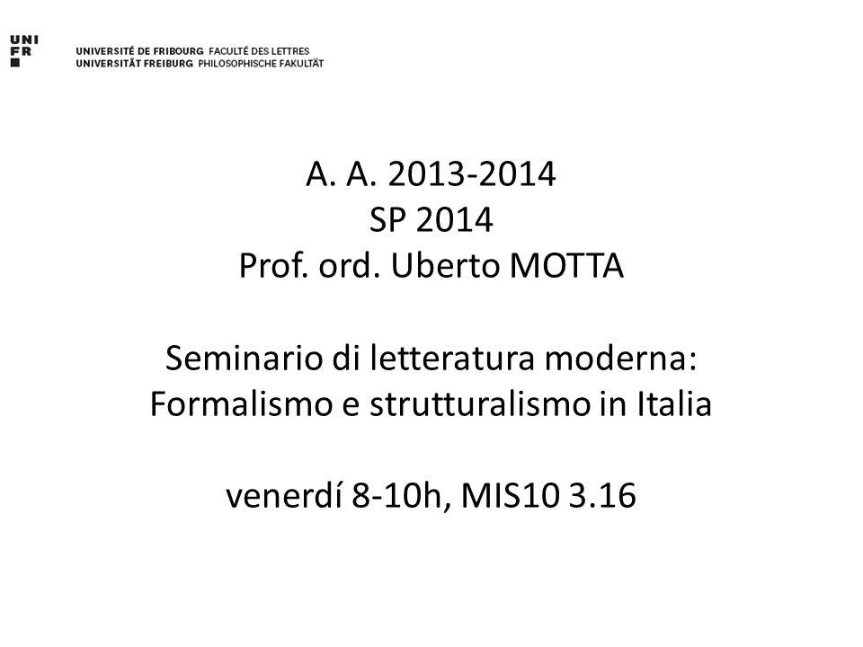 A. A. 2013-2014 SP 2014 Prof. ord. Uberto MOTTA Seminario di letteratura moderna: Formalismo e strutturalismo in Italia venerdí 8-10h, MIS10 3.16