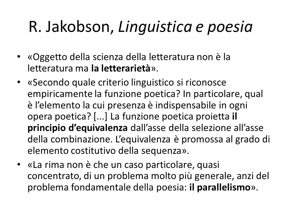 R. Jakobson, Linguistica e poesia «Oggetto della scienza della letteratura non è la letteratura ma la letterarietà». «Secondo quale criterio linguisti