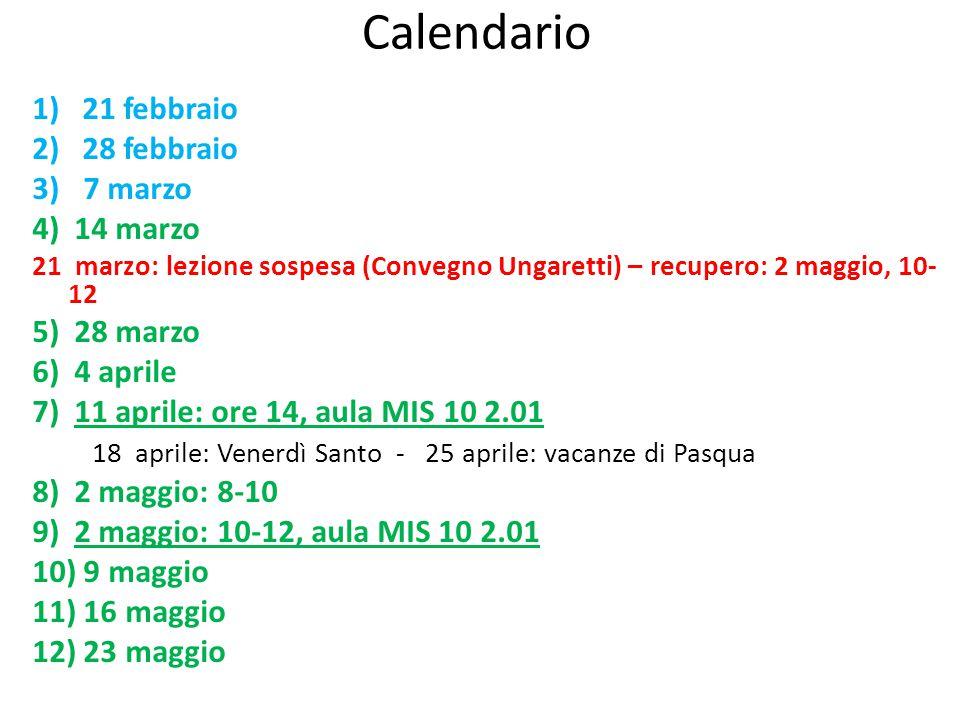 Calendario 1) 21 febbraio 2) 28 febbraio 3) 7 marzo 4) 14 marzo 21 marzo: lezione sospesa (Convegno Ungaretti) – recupero: 2 maggio, 10- 12 5) 28 marz