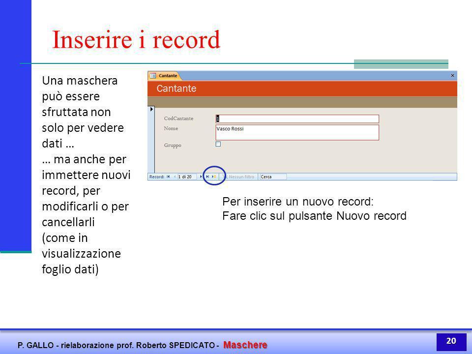 Maschere P. GALLO - rielaborazione prof. Roberto SPEDICATO - Maschere Inserire i record Una maschera può essere sfruttata non solo per vedere dati … …