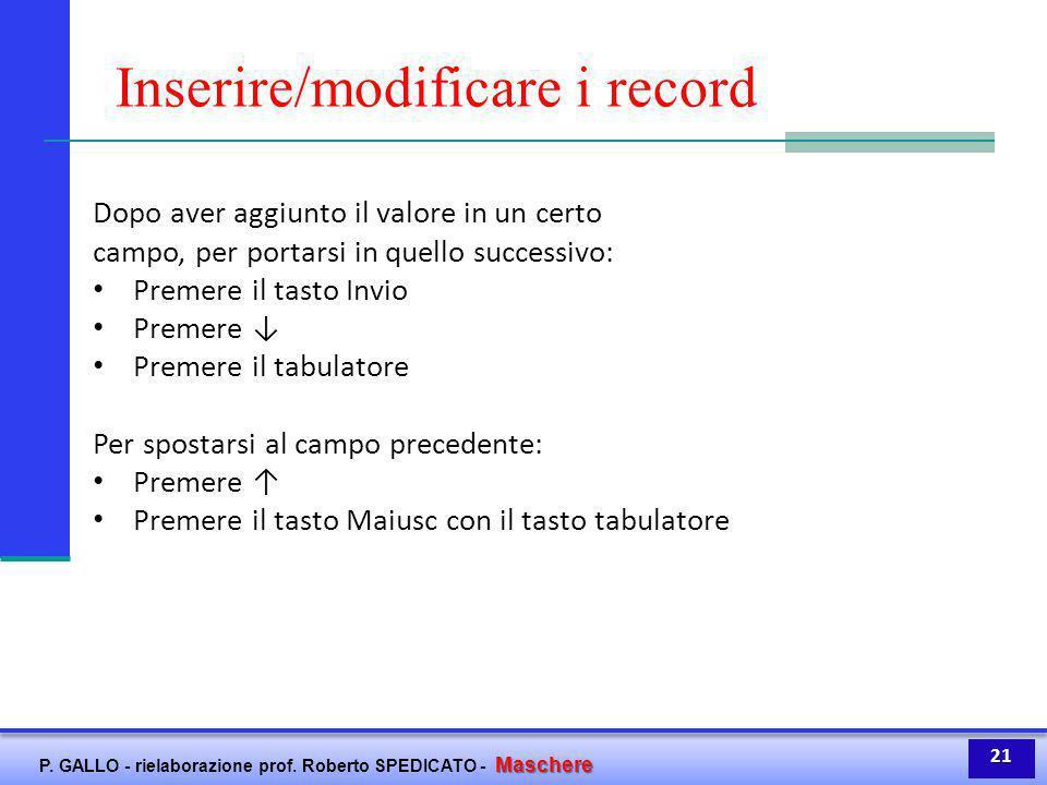 Maschere P. GALLO - rielaborazione prof. Roberto SPEDICATO - Maschere Inserire/modificare i record Dopo aver aggiunto il valore in un certo campo, per