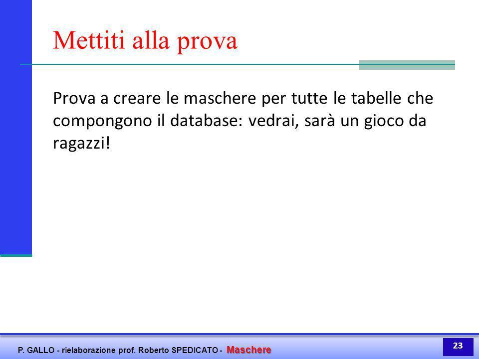 Maschere P. GALLO - rielaborazione prof. Roberto SPEDICATO - Maschere Mettiti alla prova Prova a creare le maschere per tutte le tabelle che compongon