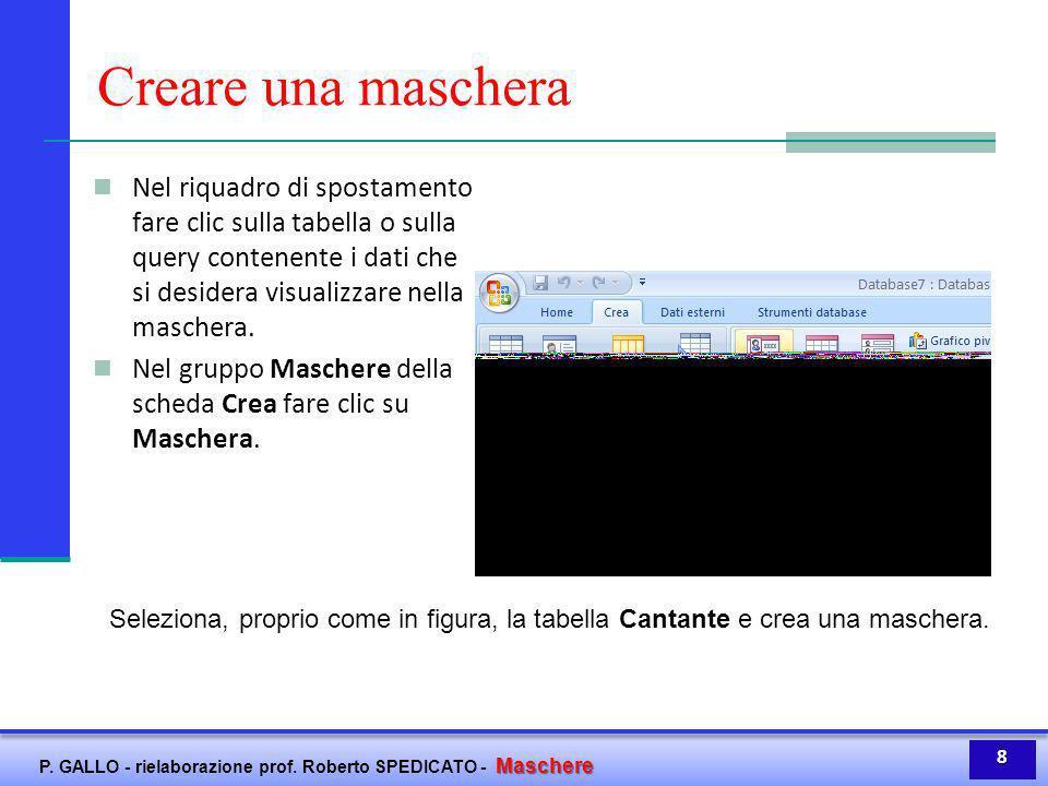 Maschere P. GALLO - rielaborazione prof. Roberto SPEDICATO - Maschere Creare una maschera Nel riquadro di spostamento fare clic sulla tabella o sulla