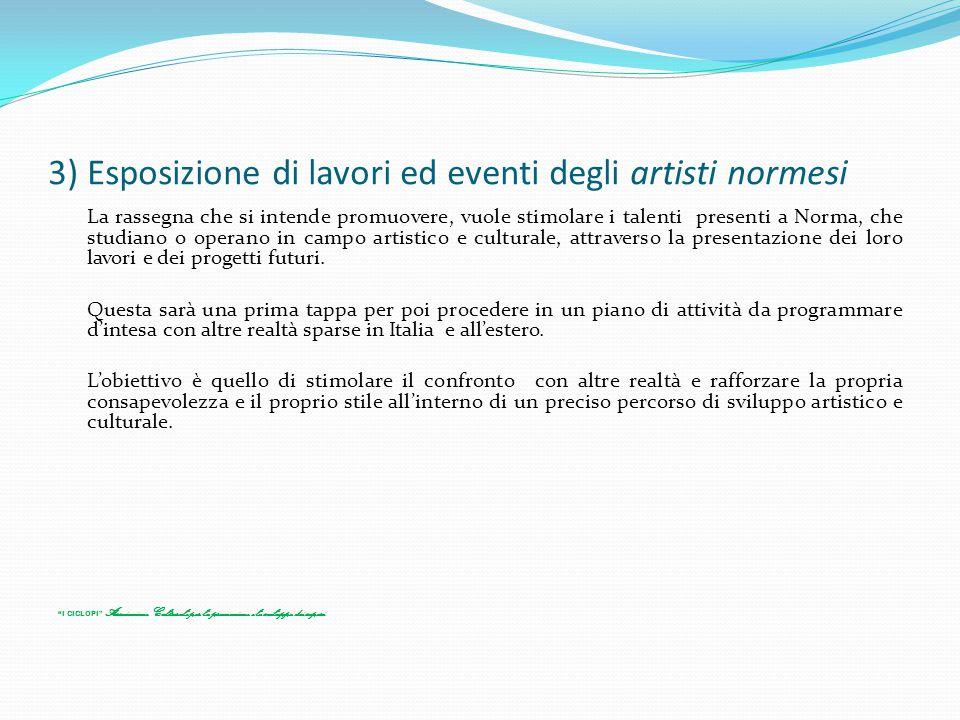 3) Esposizione di lavori ed eventi degli artisti normesi La rassegna che si intende promuovere, vuole stimolare i talenti presenti a Norma, che studia
