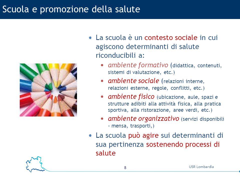 8 USR Lombardia La scuola è un contesto sociale in cui agiscono determinanti di salute riconducibili a: ambiente formativo ( didattica, contenuti, sis
