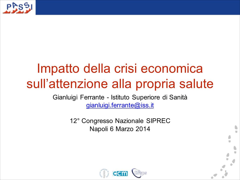 Impatto della crisi economica sull'attenzione alla propria salute Gianluigi Ferrante - Istituto Superiore di Sanità gianluigi.ferrante@iss.it 12° Cong