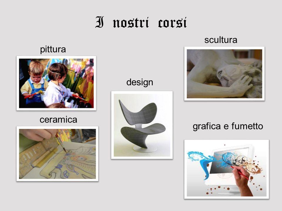 I nostri corsi pittura scultura ceramica grafica e fumetto design