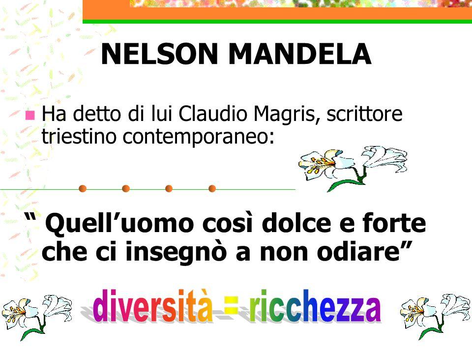 """NELSON MANDELA Ha detto di lui Claudio Magris, scrittore triestino contemporaneo: """" Quell'uomo così dolce e forte che ci insegnò a non odiare"""""""