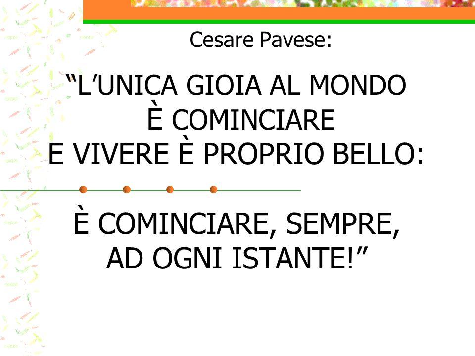"""""""L'UNICA GIOIA AL MONDO È COMINCIARE E VIVERE È PROPRIO BELLO: È COMINCIARE, SEMPRE, AD OGNI ISTANTE!"""" Cesare Pavese:"""