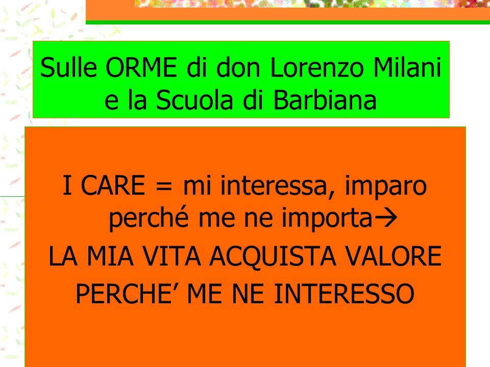 Sulle ORME di don Lorenzo Milani e la Scuola di Barbiana I CARE = mi interessa, imparo perché me ne importa  LA MIA VITA ACQUISTA VALORE PERCHE' ME N