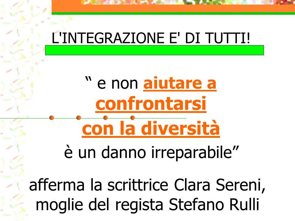 """afferma la scrittrice Clara Sereni, moglie del regista Stefano Rulli L'INTEGRAZIONE E' DI TUTTI! """" e non aiutare a confrontarsi con la diversità è un"""