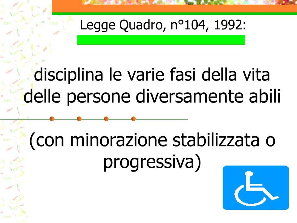 disciplina le varie fasi della vita delle persone diversamente abili (con minorazione stabilizzata o progressiva) Legge Quadro, n°104, 1992: