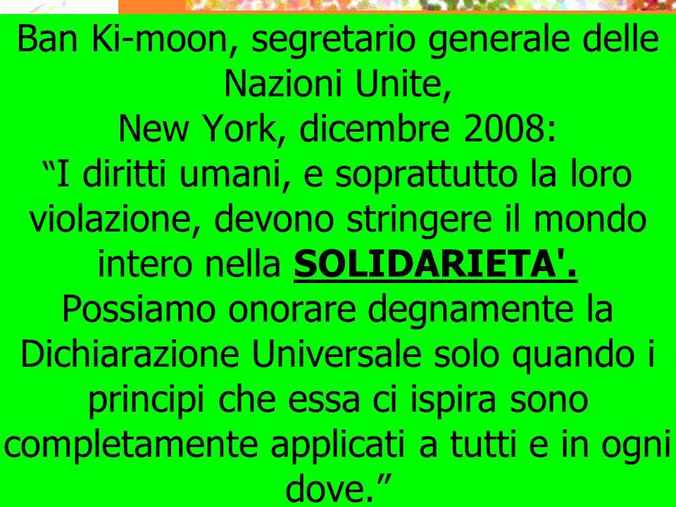 """Ban Ki-moon, segretario generale delle Nazioni Unite, New York, dicembre 2008: """" I diritti umani, e soprattutto la loro violazione, devono stringere i"""