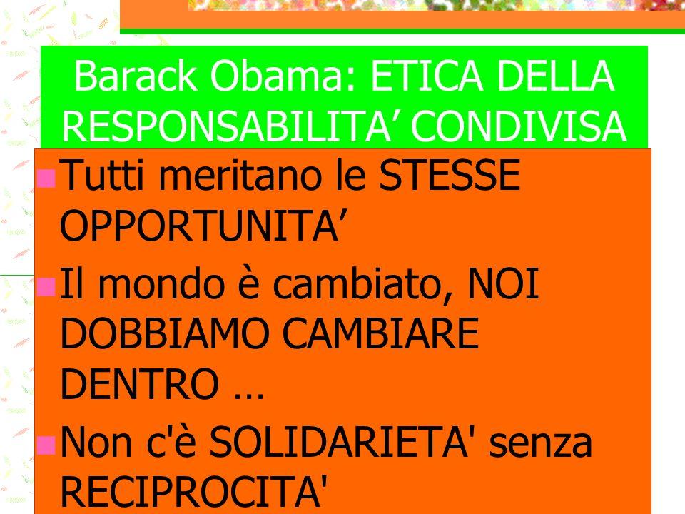Barack Obama: ETICA DELLA RESPONSABILITA' CONDIVISA Tutti meritano le STESSE OPPORTUNITA' Il mondo è cambiato, NOI DOBBIAMO CAMBIARE DENTRO … Non c'è