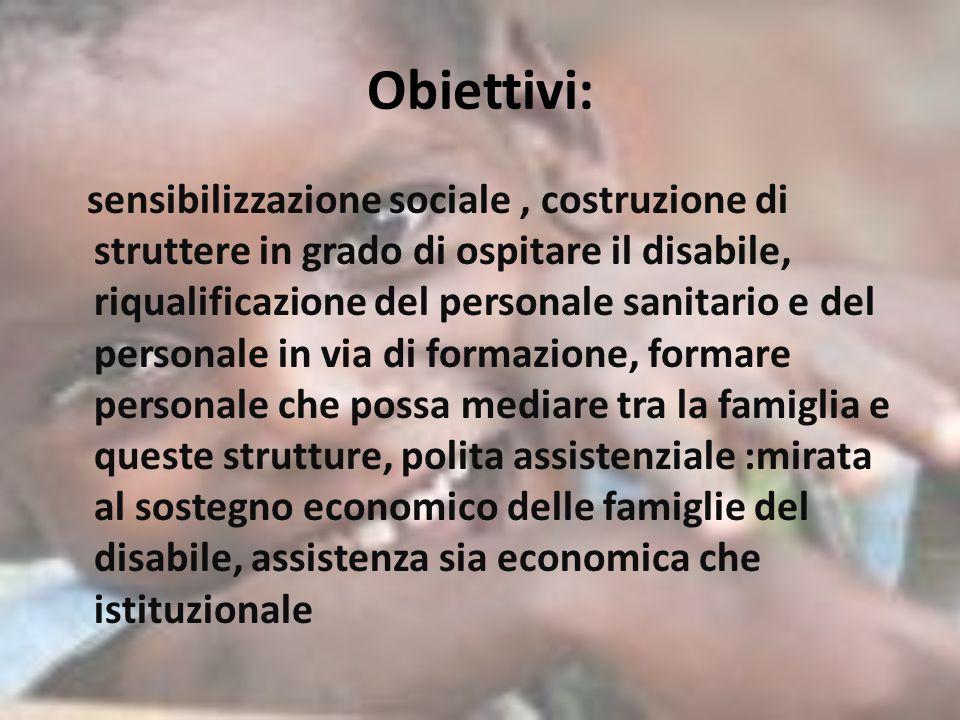 Obiettivi: sensibilizzazione sociale, costruzione di struttere in grado di ospitare il disabile, riqualificazione del personale sanitario e del person