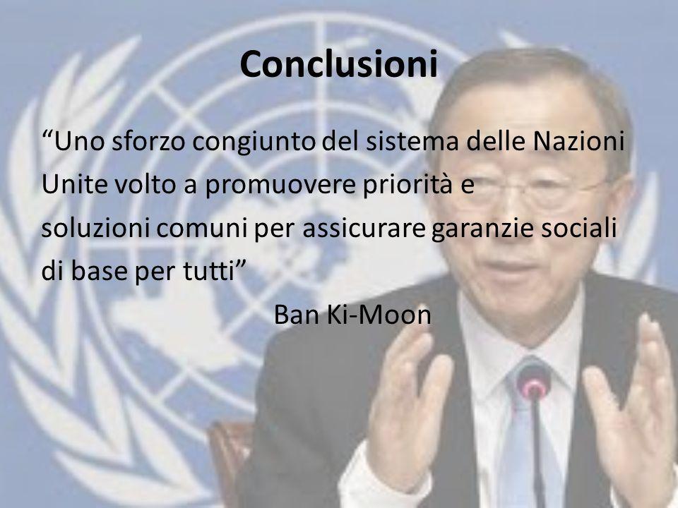 Conclusioni Uno sforzo congiunto del sistema delle Nazioni Unite volto a promuovere priorità e soluzioni comuni per assicurare garanzie sociali di base per tutti Ban Ki-Moon
