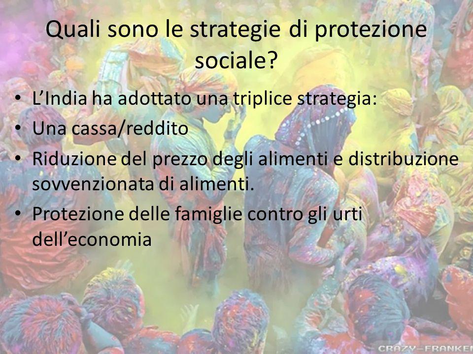 Quali sono le strategie di protezione sociale? L'India ha adottato una triplice strategia: Una cassa/reddito Riduzione del prezzo degli alimenti e dis