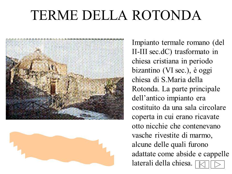 TERME DELLA ROTONDA Impianto termale romano (del II-III sec.dC) trasformato in chiesa cristiana in periodo bizantino (VI sec.), è oggi chiesa di S.Mar