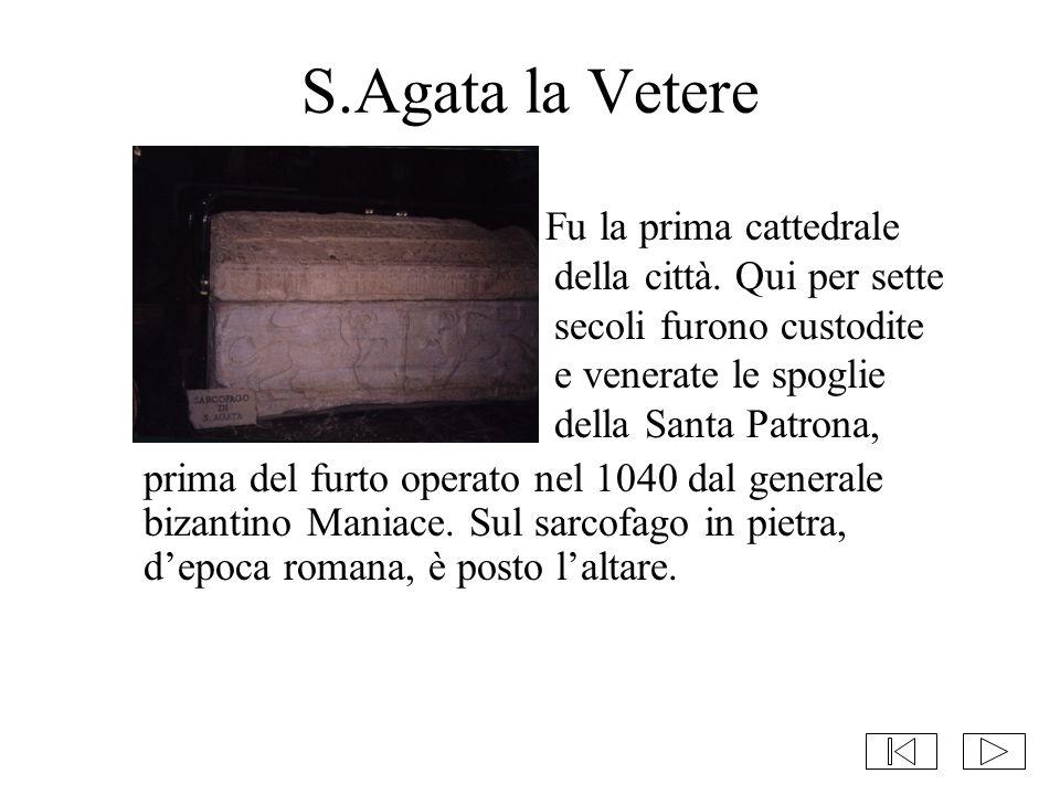 S.Agata la Vetere Fu la prima cattedrale della città. Qui per sette secoli furono custodite e venerate le spoglie della Santa Patrona, prima del furto