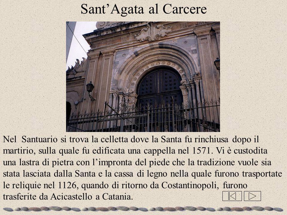 Sant'Agata al Carcere Nel Santuario si trova la celletta dove la Santa fu rinchiusa dopo il martirio, sulla quale fu edificata una cappella nel 1571.