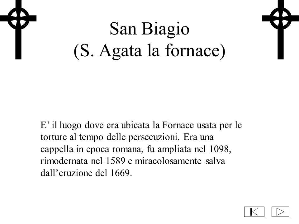 San Biagio (S. Agata la fornace) E' il luogo dove era ubicata la Fornace usata per le torture al tempo delle persecuzioni. Era una cappella in epoca r