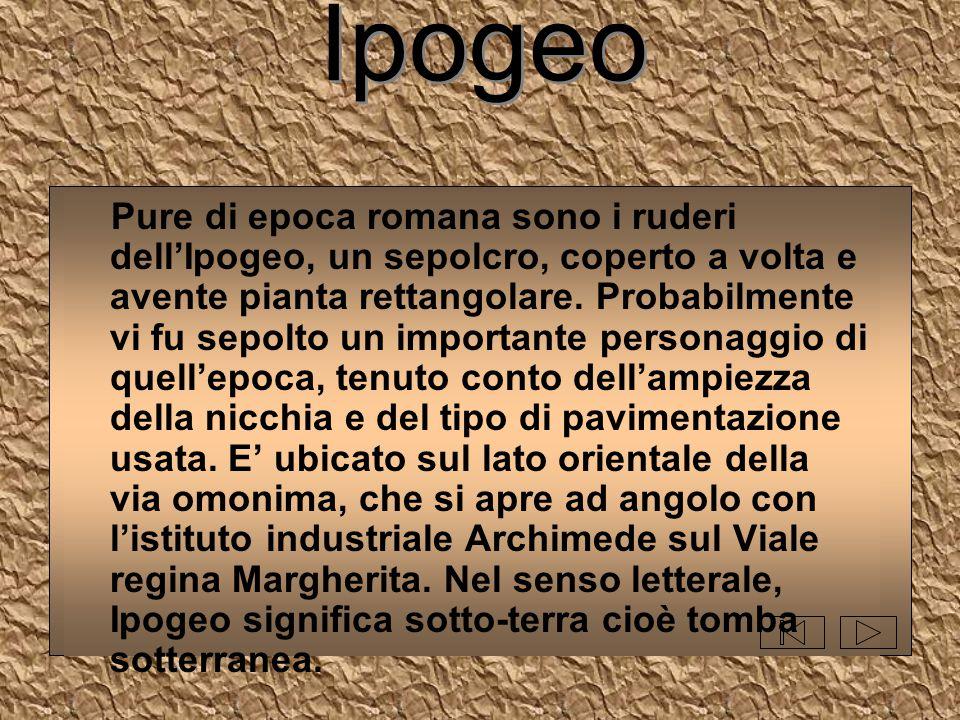 Ipogeo Pure di epoca romana sono i ruderi dell'Ipogeo, un sepolcro, coperto a volta e avente pianta rettangolare. Probabilmente vi fu sepolto un impor