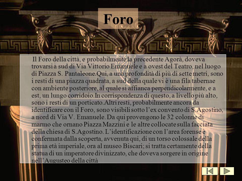Foro Il Foro della città, e probabilmente la precedente Agorà, doveva trovarsi a sud di Via Vittorio Emanuele e a ovest del Teatro, nel luogo di Piazz