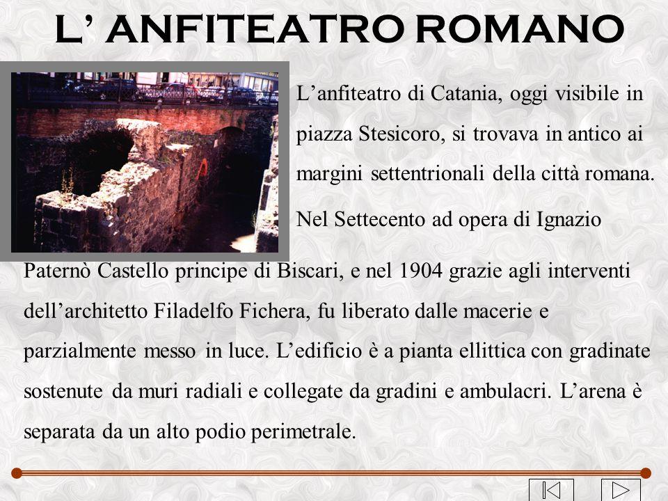 L' ANFITEATRO ROMANO L'anfiteatro di Catania, oggi visibile in piazza Stesicoro, si trovava in antico ai margini settentrionali della città romana. Ne