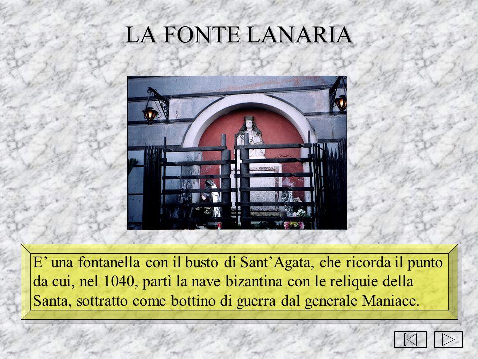 LA FONTE LANARIA E' una fontanella con il busto di Sant'Agata, che ricorda il punto da cui, nel 1040, partì la nave bizantina con le reliquie della Sa