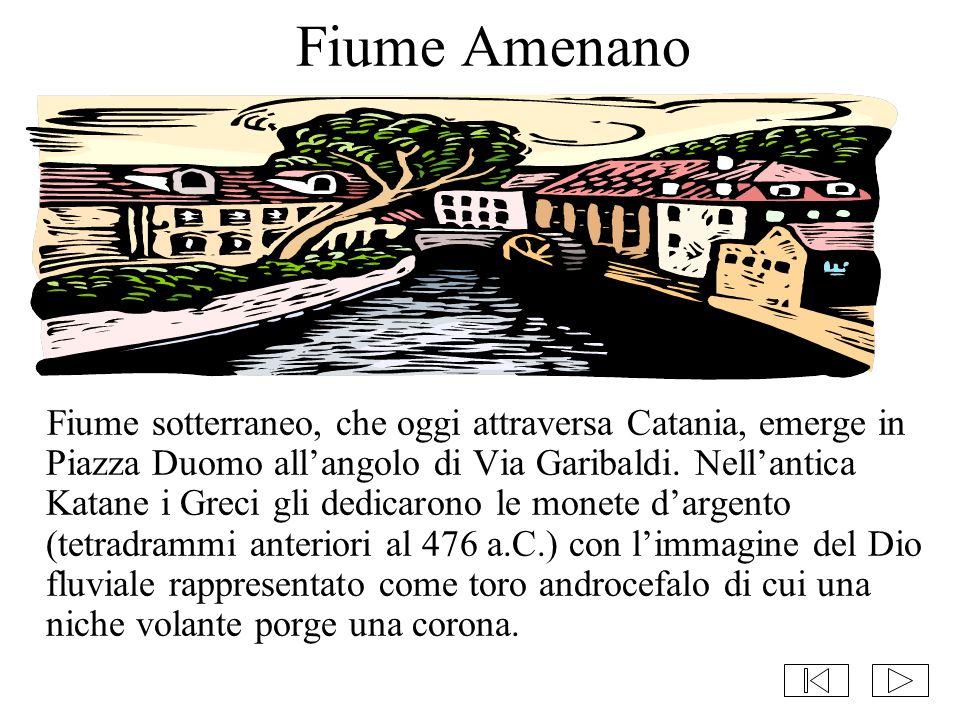 Fiume Amenano Fiume sotterraneo, che oggi attraversa Catania, emerge in Piazza Duomo all'angolo di Via Garibaldi. Nell'antica Katane i Greci gli dedic
