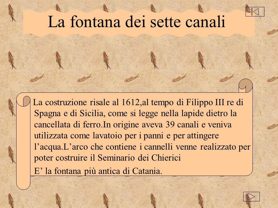 La fontana dei sette canali La costruzione risale al 1612,al tempo di Filippo III re di Spagna e di Sicilia, come si legge nella lapide dietro la canc