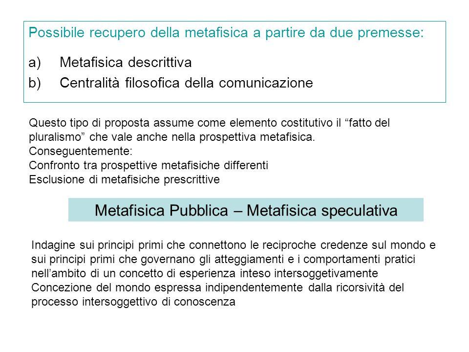 Possibile recupero della metafisica a partire da due premesse: a)Metafisica descrittiva b)Centralità filosofica della comunicazione Questo tipo di proposta assume come elemento costitutivo il fatto del pluralismo che vale anche nella prospettiva metafisica.